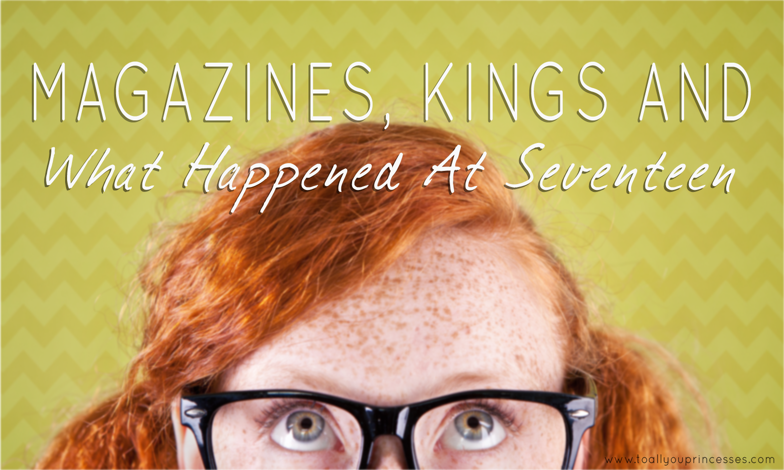 Magazines, Kings, and What Happened At Seventeen - To All You Princesses