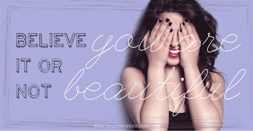 elieve it or not, You Are Beautiful - To All You Princesses (www.toallyouprincesess.com)