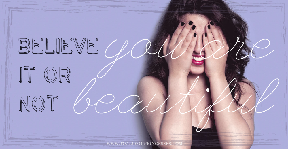 Believe it or not, You Are Beautiful