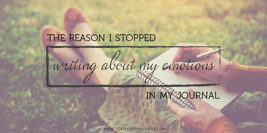 Why I Stopped Writing About My Feelings In My Journal - To All You Princesses (www.toallyouprincesses.com)